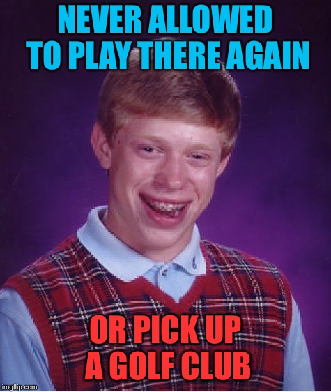 Bad Luck Brian Meme | NEVER ALLOWED TO PLAY THERE AGAIN OR PICK UP A GOLF CLUB | image tagged in memes,bad luck brian | made w/ Imgflip meme maker