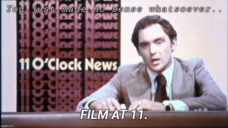 You just made no sense whatsoever.. FILM AT 11. | image tagged in film at 11 | made w/ Imgflip meme maker