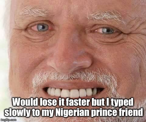 harold smiling | Would lose it faster but I typed slowly to my Nigerian prince friend | image tagged in harold smiling | made w/ Imgflip meme maker