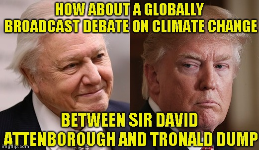 LET DAVID GIVE DONALD HIS PEDIGREE | HOW ABOUT A GLOBALLY BROADCAST DEBATE ON CLIMATE CHANGE BETWEEN SIR DAVID ATTENBOROUGH AND TRONALD DUMP | image tagged in climate change,donald trump,pollution,humanity,extinction,truth | made w/ Imgflip meme maker