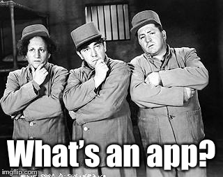 Three Stooges Thinking | What's an app? | image tagged in three stooges thinking | made w/ Imgflip meme maker