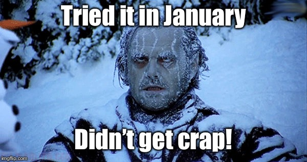 Freezing cold | Tried it in January Didn't get crap! | image tagged in freezing cold | made w/ Imgflip meme maker