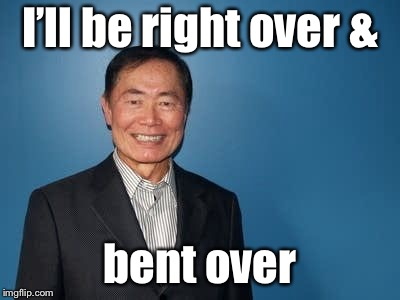 sulu | I'll be right over & bent over | image tagged in sulu | made w/ Imgflip meme maker