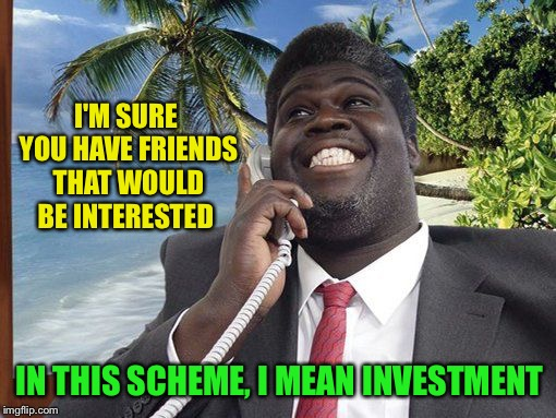 Nigerian | I'M SURE YOU HAVE FRIENDS THAT WOULD BE INTERESTED IN THIS SCHEME, I MEAN INVESTMENT | image tagged in nigerian | made w/ Imgflip meme maker