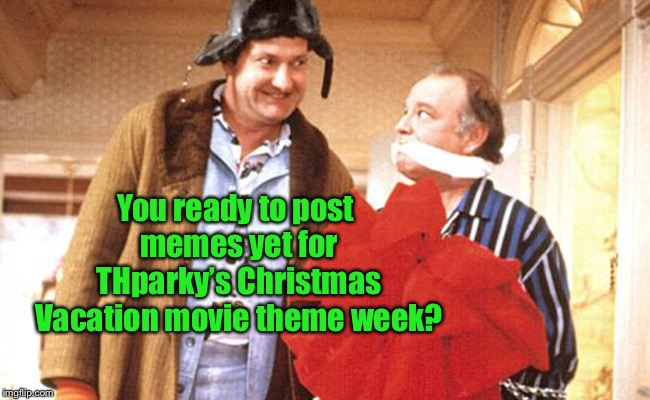 You ready to post memes yet for THparky's Christmas Vacation movie theme week? | image tagged in thparky,christmas vacation movie,cousin eddy,frank shirley,funny memes | made w/ Imgflip meme maker