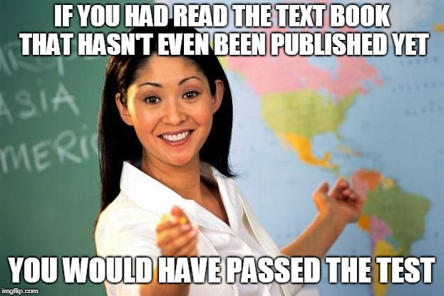 IF YOU HAD READ THE TEXT BOOK THAT HASN'T EVEN BEEN PUBLISHED YET YOU WOULD HAVE PASSED THE TEST | image tagged in bad teacher | made w/ Imgflip meme maker