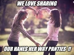 Friendship | WE LOVE SHARING OUR HANES HER WAY PANTIES  !! | image tagged in friendship | made w/ Imgflip meme maker