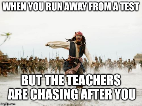 Jack Sparrow Being Chased Meme | WHEN YOU RUN AWAY FROM A TEST BUT THE TEACHERS ARE CHASING AFTER YOU | image tagged in memes,jack sparrow being chased | made w/ Imgflip meme maker