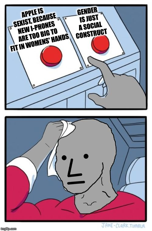 Apple is sexist | GENDER IS JUST A SOCIAL CONSTRUCT APPLE IS SEXIST, BECAUSE NEW I-PHONES ARE TOO BIG TO FIT IN WOMENS' HANDS | image tagged in npc choice dilema,iphone,sexist,gender | made w/ Imgflip meme maker