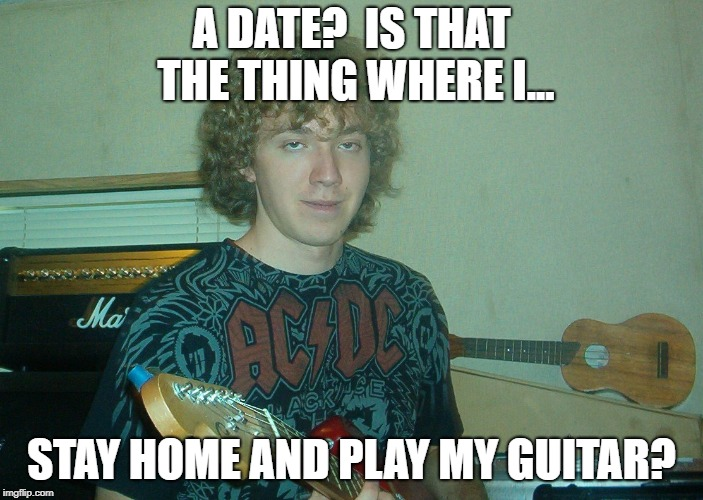 A DATE?  IS THAT THE THING WHERE I... STAY HOME AND PLAY MY GUITAR? | image tagged in loser jordan | made w/ Imgflip meme maker