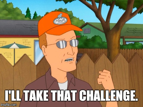 Challenge Accepted By Dale Gribble  | I'LL TAKE THAT CHALLENGE. | image tagged in king of the hill,funny meme,challenge accepted,meme | made w/ Imgflip meme maker
