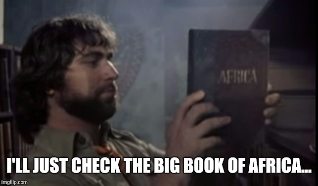 I'LL JUST CHECK THE BIG BOOK OF AFRICA... | image tagged in the toto africa book meme | made w/ Imgflip meme maker
