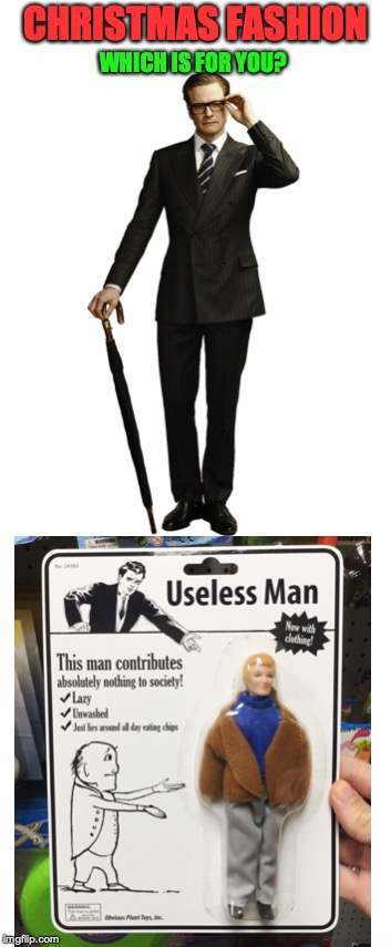 Polished or Pathetic? | CHRISTMAS FASHION WHICH IS FOR YOU? | image tagged in kingsman,useless,gentleman,bum | made w/ Imgflip meme maker