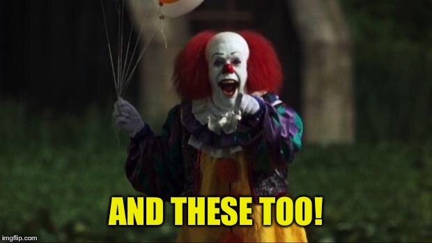 Pennywise | AND THESE TOO! | image tagged in pennywise | made w/ Imgflip meme maker