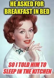 Ha! Got eem! | HE ASKED FOR BREAKFAST IN BED SO I TOLD HIM TO SLEEP IN THE KITCHEN | image tagged in memes,funny,stupid | made w/ Imgflip meme maker