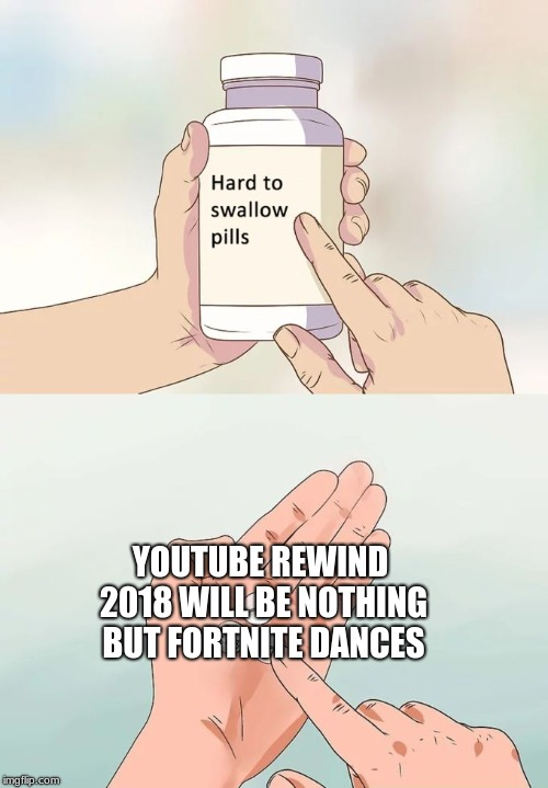 Well last year's was cringy enough | YOUTUBE REWIND 2018 WILL BE NOTHING BUT FORTNITE DANCES | image tagged in memes,hard to swallow pills,youtube,fortnite | made w/ Imgflip meme maker