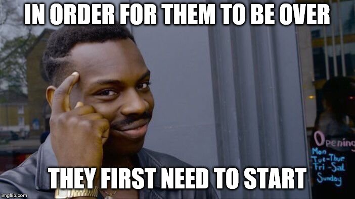 Roll Safe Think About It Meme | IN ORDER FOR THEM TO BE OVER THEY FIRST NEED TO START | image tagged in memes,roll safe think about it | made w/ Imgflip meme maker