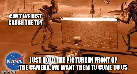 Aliens are fooling the Mars rover | CAN'T WE JUST CRUSH THE TOY. JUST HOLD THE PICTURE IN FRONT OF THE CAMERA, WE WANT THEM TO COME TO US. | image tagged in aliens and mars rover,humans are stupid,mars is for martains | made w/ Imgflip meme maker