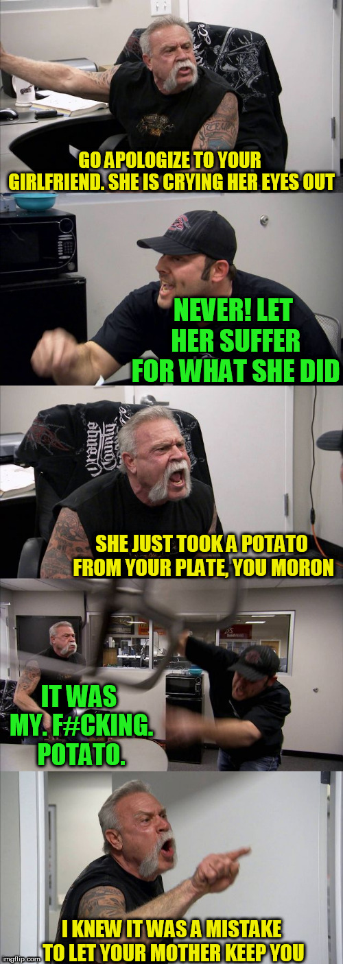 American Chopper Argument Meme | GO APOLOGIZE TO YOUR GIRLFRIEND. SHE IS CRYING HER EYES OUT NEVER! LET HER SUFFER FOR WHAT SHE DID SHE JUST TOOK A POTATO FROM YOUR PLATE, Y | image tagged in memes,american chopper argument | made w/ Imgflip meme maker