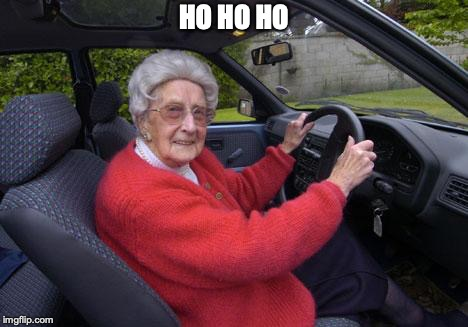 old lady driver | HO HO HO | image tagged in old lady driver | made w/ Imgflip meme maker