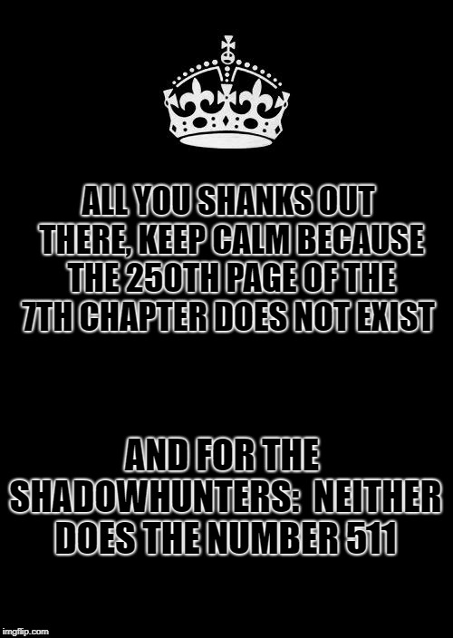 Keep Calm And Carry On Black | ALL YOU SHANKS OUT THERE, KEEP CALM BECAUSE THE 250TH PAGE OF THE 7TH CHAPTER DOES NOT EXIST AND FOR THE SHADOWHUNTERS:  NEITHER DOES THE NU | image tagged in memes,shadowhunters tmi,tmr,malec,newtmas,fangirls | made w/ Imgflip meme maker