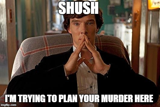 sherlock | SHUSH I'M TRYING TO PLAN YOUR MURDER HERE | image tagged in sherlock | made w/ Imgflip meme maker