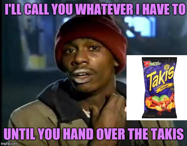 Y'all Got Any More Of That Meme | I'LL CALL YOU WHATEVER I HAVE TO UNTIL YOU HAND OVER THE TAKIS | image tagged in memes,y'all got any more of that | made w/ Imgflip meme maker