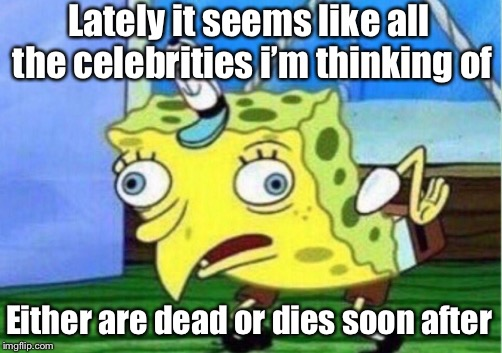 Mocking Spongebob Meme | Lately it seems like all the celebrities i'm thinking of Either are dead or dies soon after | image tagged in memes,mocking spongebob | made w/ Imgflip meme maker