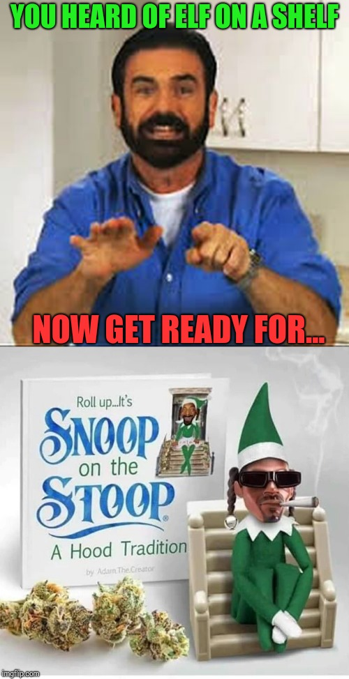 Chillin' on the stoop |  YOU HEARD OF ELF ON A SHELF; NOW GET READY FOR... | image tagged in elf on a shelf,snoop dogg,pipe_picasso,christmas | made w/ Imgflip meme maker