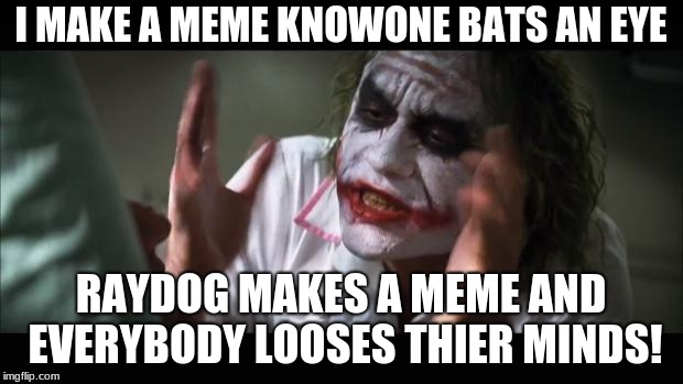 And everybody loses their minds |  I MAKE A MEME KNOWONE BATS AN EYE; RAYDOG MAKES A MEME AND EVERYBODY LOOSES THIER MINDS! | image tagged in memes,and everybody loses their minds | made w/ Imgflip meme maker