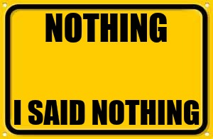 Blank Yellow Sign | NOTHING I SAID NOTHING | image tagged in memes,blank yellow sign | made w/ Imgflip meme maker