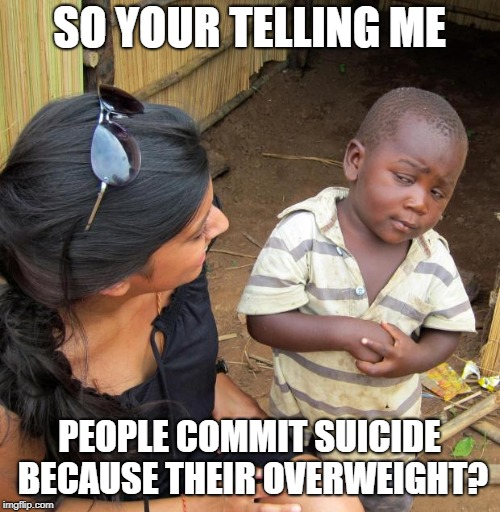 3rd World Sceptical Child | SO YOUR TELLING ME PEOPLE COMMIT SUICIDE BECAUSE THEIR OVERWEIGHT? | image tagged in 3rd world sceptical child | made w/ Imgflip meme maker