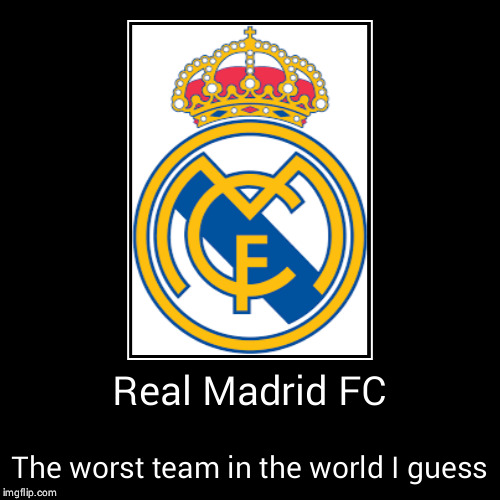 Real Madrid FC | The worst team in the world I guess | image tagged in funny,demotivationals | made w/ Imgflip demotivational maker