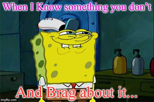 Dont You Squidward | When I Know something you don't And Brag about it... | image tagged in memes,dont you squidward | made w/ Imgflip meme maker