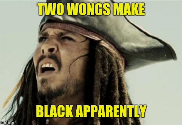 confused dafuq jack sparrow what | TWO WONGS MAKE BLACK APPARENTLY | image tagged in confused dafuq jack sparrow what | made w/ Imgflip meme maker