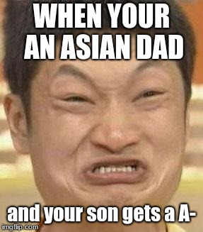 mad asian | WHEN YOUR AN ASIAN DAD and your son gets a A- | image tagged in mad asian | made w/ Imgflip meme maker