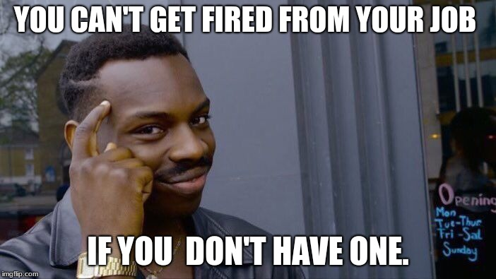 Roll Safe Think About It Meme | YOU CAN'T GET FIRED FROM YOUR JOB IF YOU  DON'T HAVE ONE. | image tagged in memes,roll safe think about it | made w/ Imgflip meme maker