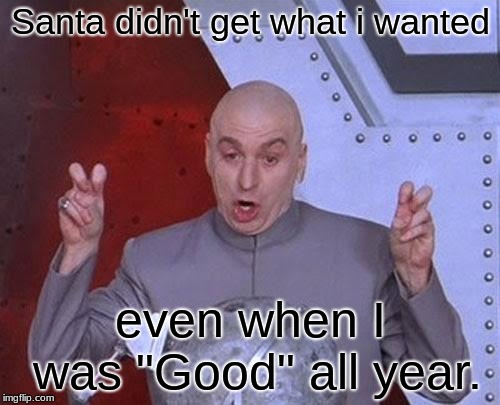 "Dr Evil Laser Meme | Santa didn't get what i wanted even when I was ""Good"" all year. 