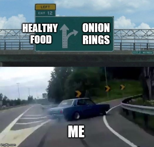 Left Exit 12 Off Ramp Meme | HEALTHY FOOD ONION RINGS ME | image tagged in memes,left exit 12 off ramp | made w/ Imgflip meme maker