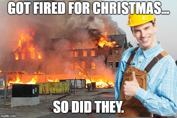 No Christmas bonus for you! | GOT FIRED FOR CHRISTMAS... SO DID THEY. | image tagged in christmas memes,funny memes,funny | made w/ Imgflip meme maker