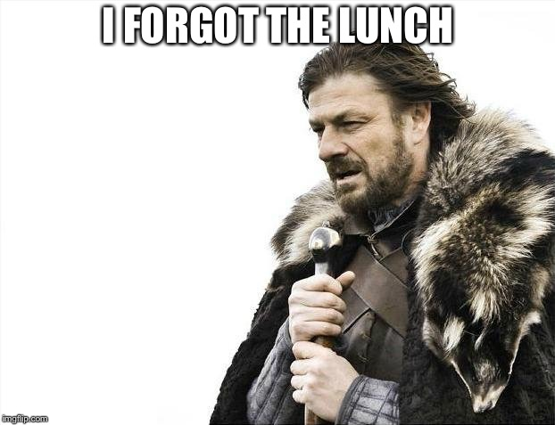 Brace Yourselves X is Coming Meme | I FORGOT THE LUNCH | image tagged in memes,brace yourselves x is coming | made w/ Imgflip meme maker