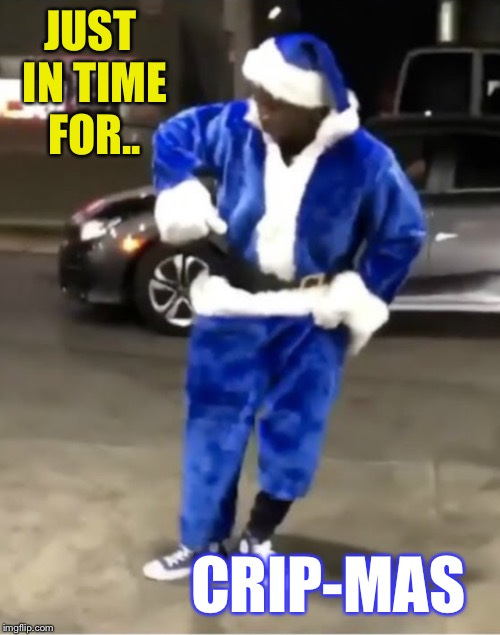 JUST IN TIME FOR.. CRIP-MAS | made w/ Imgflip meme maker