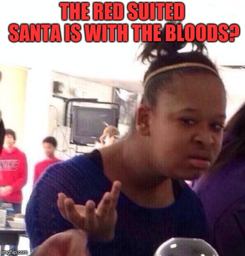 Black Girl Wat Meme | THE RED SUITED SANTA IS WITH THE BLOODS? | image tagged in memes,black girl wat | made w/ Imgflip meme maker