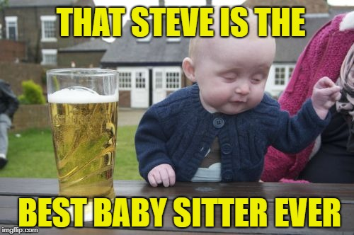 Drunk Baby Meme | BEST BABY SITTER EVER THAT STEVE IS THE | image tagged in memes,drunk baby | made w/ Imgflip meme maker