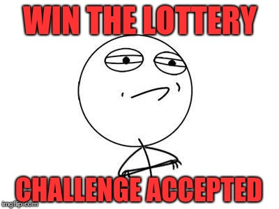 Challenge Accepted Rage Face Meme | WIN THE LOTTERY CHALLENGE ACCEPTED | image tagged in memes,challenge accepted rage face | made w/ Imgflip meme maker