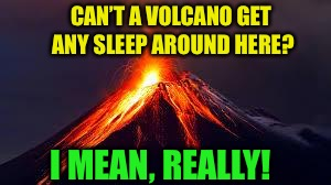 volcanoes | CAN'T A VOLCANO GET ANY SLEEP AROUND HERE? I MEAN, REALLY! | image tagged in volcanoes | made w/ Imgflip meme maker