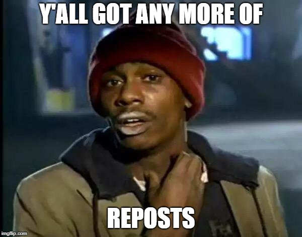 Y'all Got Any More Of That Meme | Y'ALL GOT ANY MORE OF REPOSTS | image tagged in memes,y'all got any more of that | made w/ Imgflip meme maker