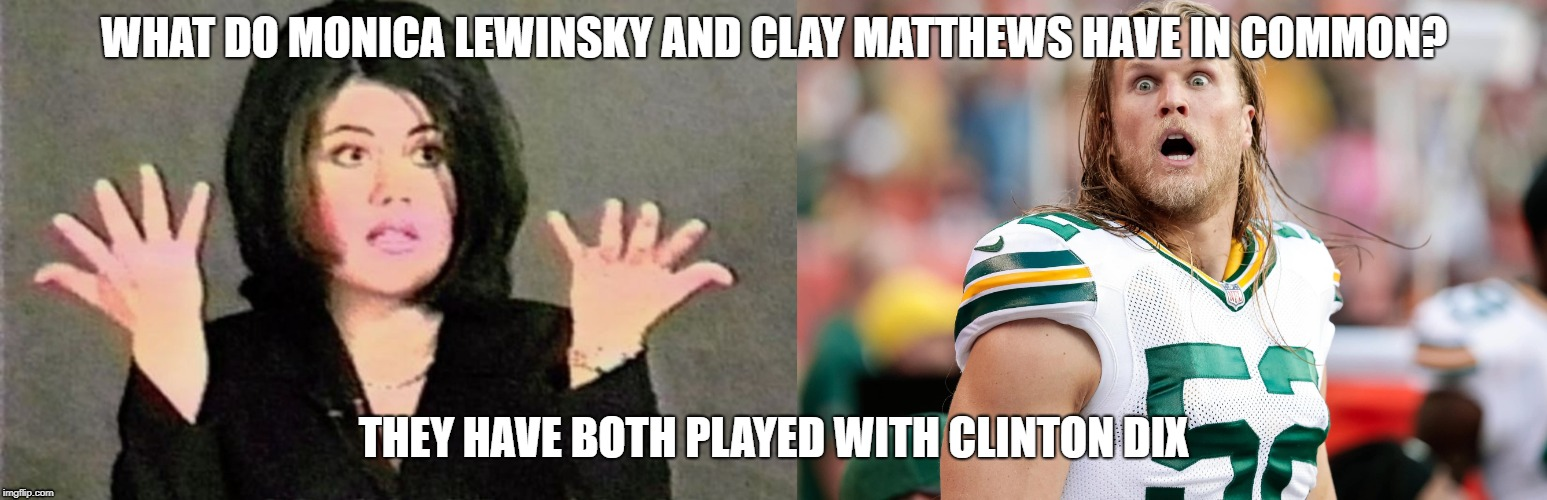What Do Monica Lewinsky and Clay Matthews have in Common? | WHAT DO MONICA LEWINSKY AND CLAY MATTHEWS HAVE IN COMMON? THEY HAVE BOTH PLAYED WITH CLINTON DIX | image tagged in monica lewinsky,green bay packers,packers,clay matthews,haha,bill clinton | made w/ Imgflip meme maker