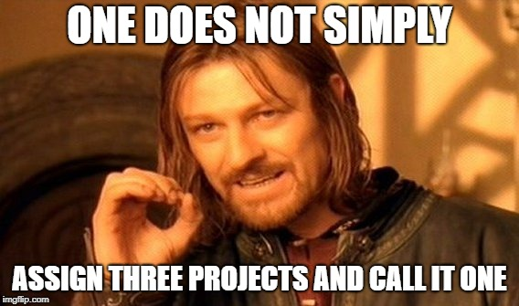 One Does Not Simply Meme | ONE DOES NOT SIMPLY ASSIGN THREE PROJECTS AND CALL IT ONE | image tagged in memes,one does not simply | made w/ Imgflip meme maker