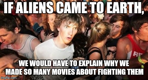 ayyyylmao | IF ALIENS CAME TO EARTH, WE WOULD HAVE TO EXPLAIN WHY WE MADE SO MANY MOVIES ABOUT FIGHTING THEM | image tagged in memes,sudden clarity clarence,aliens,ayy lmao | made w/ Imgflip meme maker